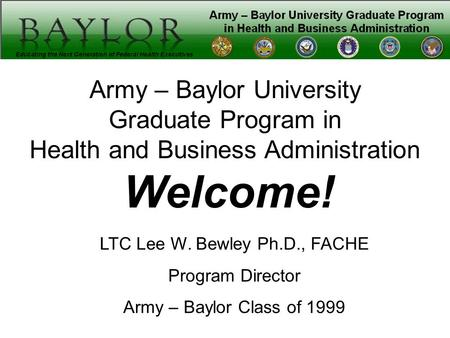 Army – Baylor University Graduate Program in Health and Business Administration Welcome! LTC Lee W. Bewley Ph.D., FACHE Program Director Army – Baylor.