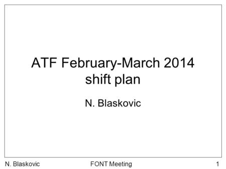 N. BlaskovicFONT Meeting1 ATF February-March 2014 shift plan N. Blaskovic.