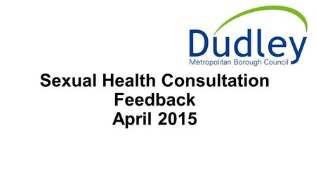 Sexual Health Consultation Feedback April 2015. Outlines Sexual Health in Dudley Metropolitan Borough Council Consultation Rationale and method Results.