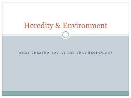 WHAT CREATED YOU AT THE VERY BEGINNING? Heredity & Environment.