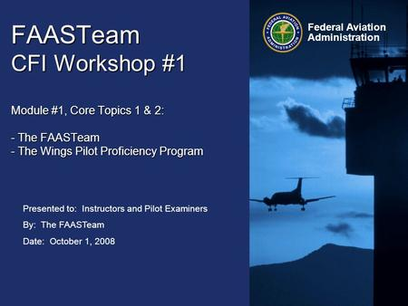 Presented to: Instructors and Pilot Examiners By: The FAASTeam Date: October 1, 2008 Federal Aviation Administration FAASTeam CFI Workshop #1 Module #1,