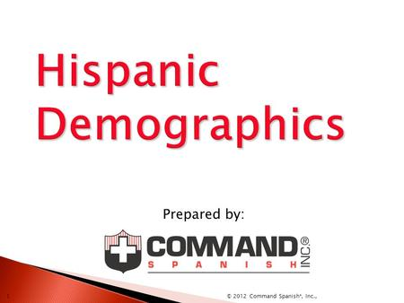 Prepared by: © 2012 Command Spanish ®, Inc., 1  Hispanics are persons whose speech, customs or cultural heritage pertain to, or derive from, any of.
