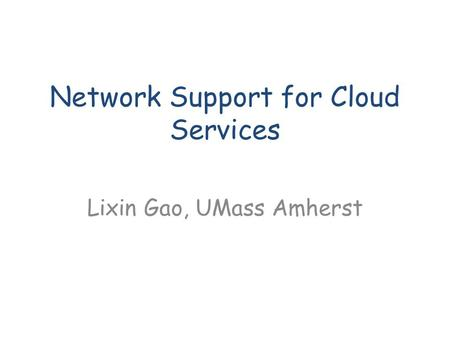 Network Support for Cloud Services Lixin Gao, UMass Amherst.