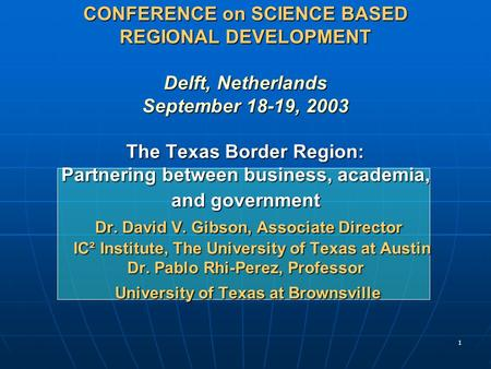 1 CONFERENCE on SCIENCE BASED REGIONAL DEVELOPMENT Delft, Netherlands September 18-19, 2003 The Texas Border Region: Partnering between business, academia,
