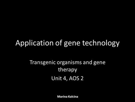 Application of gene technology Transgenic organisms and gene therapy Unit 4, AOS 2 Marina Kalcina.