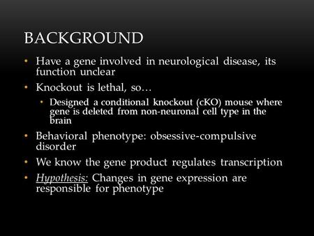 BACKGROUND Have a gene involved in neurological disease, its function unclear Knockout is lethal, so… Designed a conditional knockout (cKO) mouse where.