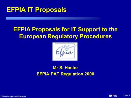 EFPIA EFPIA IT Proposals 200401.ppt Slide 1 EFPIA Proposals for IT Support to the European Regulatory Procedures Mr S. Hasler EFPIA PAT Regulation 2000.