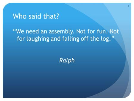 "Who said that? ""We need an assembly. Not for fun. Not for laughing and falling off the log."" Ralph 1."