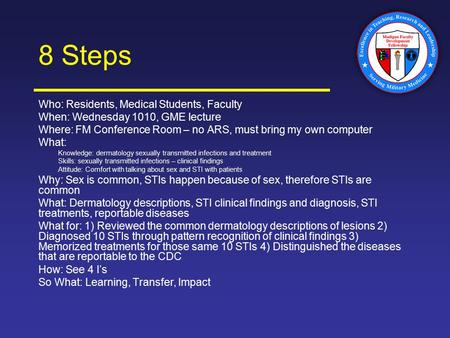 8 Steps Who: Residents, Medical Students, Faculty When: Wednesday 1010, GME lecture Where: FM Conference Room – no ARS, must bring my own computer What: