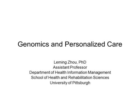 Genomics and Personalized Care Leming Zhou, PhD Assistant Professor Department of Health Information Management School of Health and Rehabilitation Sciences.
