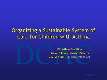 DCAC ©DCAC 2002 Organizing a Sustainable System of Care for Children with Asthma DC Asthma Coalition Lisa A. Gilmore, Project Director 202-682-5864