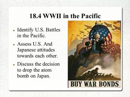 18.4 WWII in the Pacific Identify U.S. Battles in the Pacific. Assess U.S. And Japanese attitudes towards each other. Discuss the decision to drop the.