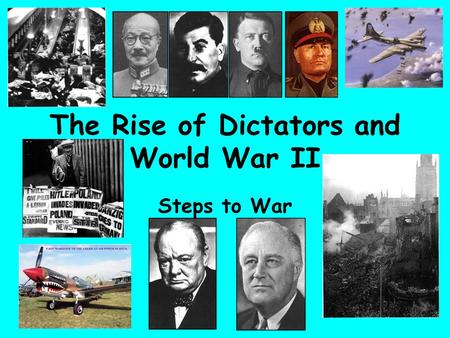 The Rise of Dictators and World War II Steps to War.