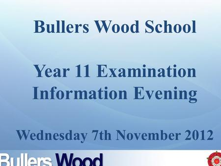 Bullers Wood School Year 11 Examination Information Evening Wednesday 7th November 2012.