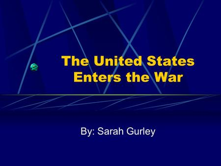 The United States Enters the War By: Sarah Gurley.