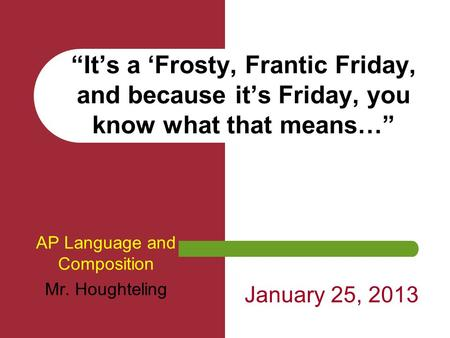 """It's a 'Frosty, Frantic Friday, and because it's Friday, you know what that means…"" AP Language and Composition Mr. Houghteling January 25, 2013."