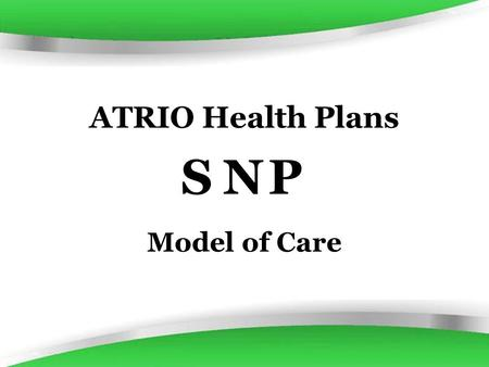 ATRIO Health Plans Model of Care SNP. History of the SNP The Medicare Prescription Drug, Improvement, and Modernization Act of 2003 (MMA) authorized the.