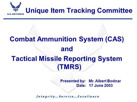 I n t e g r i t y … S e r v i c e … E x c e l l e n c e 1 Combat Ammunition System (CAS) and Tactical Missile Reporting System (TMRS) Presented by: Mr.