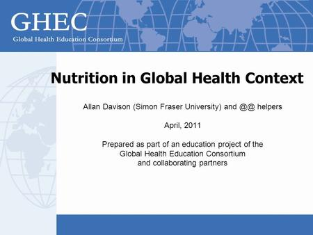 Nutrition in Global Health Context Allan Davison (Simon Fraser University) and helpers April, 2011 Prepared as part of an education project of the.