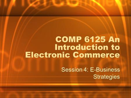 COMP 6125 An Introduction to Electronic Commerce Session 4: E-Business Strategies.