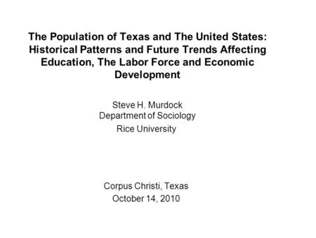 The Population of Texas and The United States: Historical Patterns and Future Trends Affecting Education, The Labor Force and Economic Development Steve.