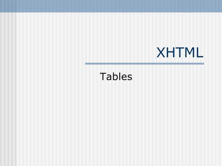 XHTML Tables. Tables create little boxes in which you can place things to keep them organized. The little boxes are called table cells. Tables are created.