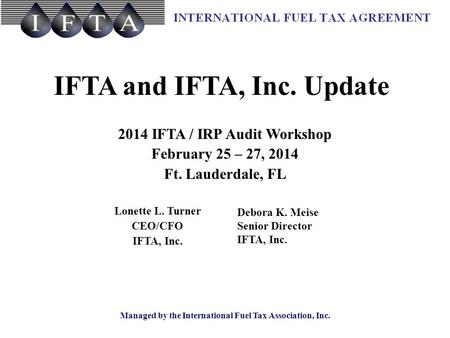 Managed by the International Fuel Tax Association, Inc. IFTA and IFTA, Inc. Update 2014 IFTA / IRP Audit Workshop February 25 – 27, 2014 Ft. Lauderdale,