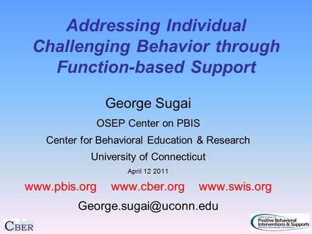 Addressing Individual Challenging Behavior through Function-based Support George Sugai OSEP Center on PBIS Center for Behavioral Education & Research University.