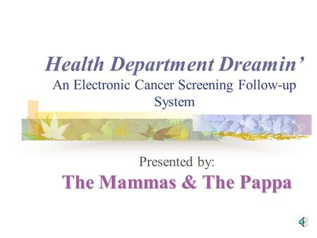 Health Department Dreamin' An Electronic Cancer Screening Follow-up System The Mammas & The Pappa Presented by: The Mammas & The Pappa AAA AAA AAA AAA.
