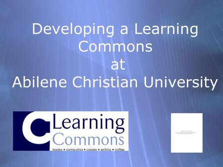 Developing a Learning Commons at Abilene Christian University.
