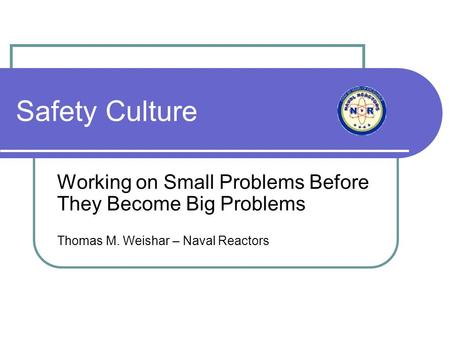 Safety Culture Working on Small Problems Before They Become Big Problems Thomas M. Weishar – Naval Reactors.