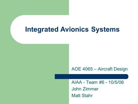 Integrated Avionics Systems AOE 4065 – Aircraft Design AIAA - Team #6 - 10/5/06 John Zimmer Matt Stahr.