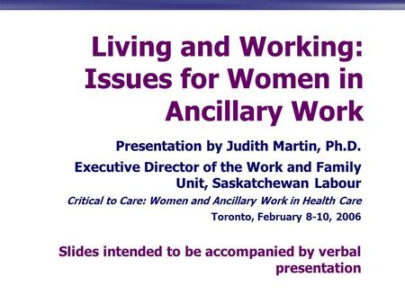 Living and Working: Issues for Women in Ancillary Work Presentation by Judith Martin, Ph.D. Executive Director of the Work and Family Unit, Saskatchewan.