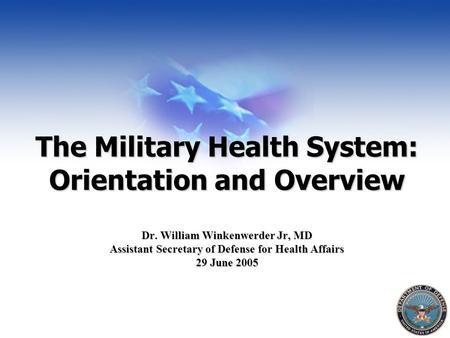 The Military Health System: Orientation and Overview Dr. William Winkenwerder Jr, MD Assistant Secretary of Defense for Health Affairs 29 June 2005.