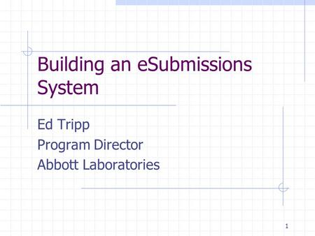 1 Building an eSubmissions System Ed Tripp Program Director Abbott Laboratories.