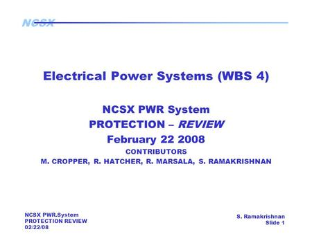 NCSX NCSX PWR.System PROTECTION REVIEW 02/22/08 S. Ramakrishnan Slide 1 Electrical Power Systems (WBS 4) NCSX PWR System PROTECTION – REVIEW February 22.