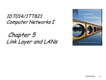 Introduction1-1 1DT014/1TT821 Computer Networks I Chapter 5 Link Layer and LANs.