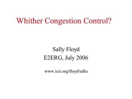 Whither Congestion Control? Sally Floyd E2ERG, July 2006 www.icir.org/floyd/talks.