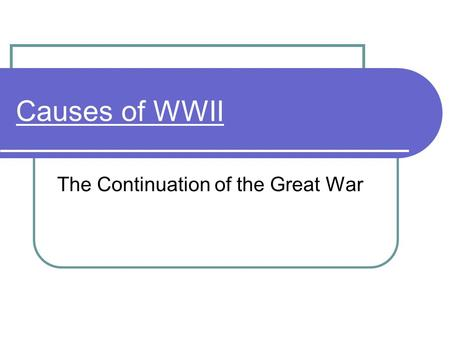 Causes of WWII The Continuation of the Great War.