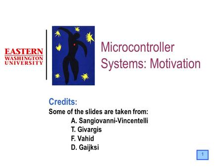 1 Microcontroller Systems: Motivation Credits : Some of the slides are taken from: A. Sangiovanni-Vincentelli T. Givargis F. Vahid D. Gaijksi.