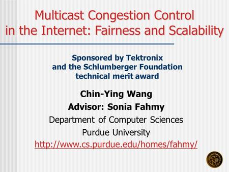 Chin-Ying Wang Advisor: Sonia Fahmy Department of Computer Sciences Purdue University  Multicast Congestion Control.