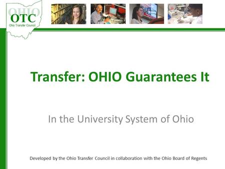 Transfer: OHIO Guarantees It In the University System of Ohio Developed by the Ohio Transfer Council in collaboration with the Ohio Board of Regents.