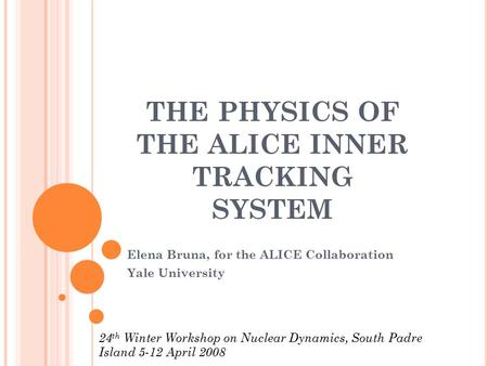 THE PHYSICS OF THE ALICE INNER TRACKING SYSTEM Elena Bruna, for the ALICE Collaboration Yale University 24 th Winter Workshop on Nuclear Dynamics, South.
