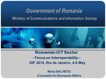 Government of Romania Ministry of Communications and Information Society Romanian ICT Sector - Focus on Interoperability – GIF 2010, Rio de Janeiro, 4-6.