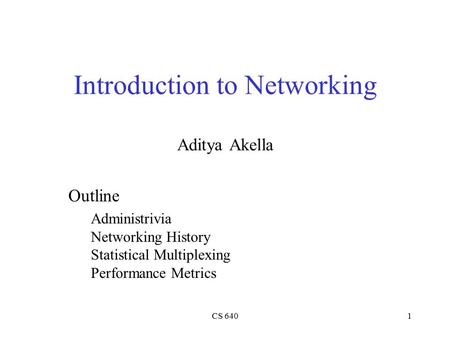 CS 6401 Introduction to Networking Aditya Akella Outline Administrivia Networking History Statistical Multiplexing Performance Metrics.