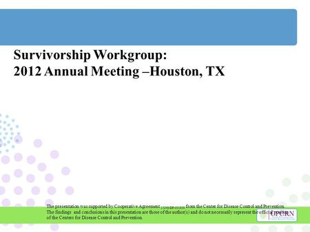 Survivorship Workgroup: 2012 Annual Meeting –Houston, TX The presentation was supported by Cooperative Agreement 1-U48-DP-001938 from the Center for Disease.