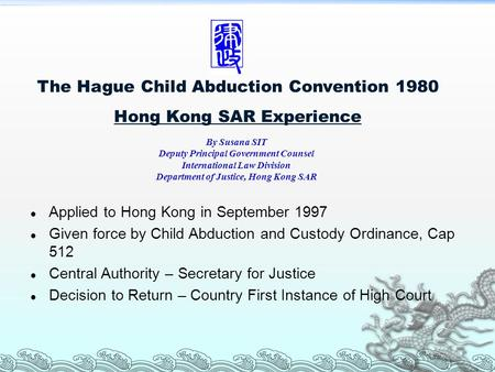 The Hague Child Abduction Convention 1980 Hong Kong SAR Experience Applied to Hong Kong in September 1997 Given force by Child Abduction and Custody Ordinance,