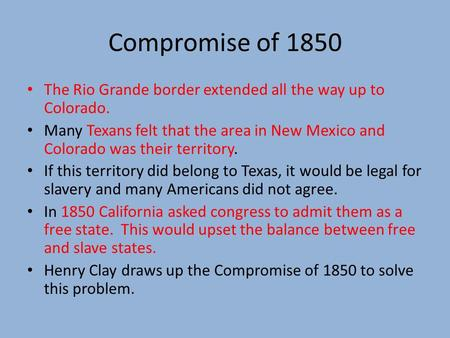 Compromise of 1850 The Rio Grande border extended all the way up to Colorado. Many Texans felt that the area in New Mexico and Colorado was their territory.