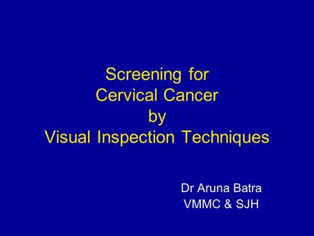 Screening for Cervical Cancer by Visual Inspection Techniques Dr Aruna Batra VMMC & SJH.