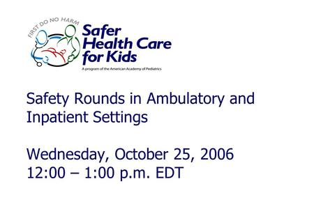 Safety Rounds in Ambulatory and Inpatient Settings Wednesday, October 25, 2006 12:00 – 1:00 p.m. EDT.